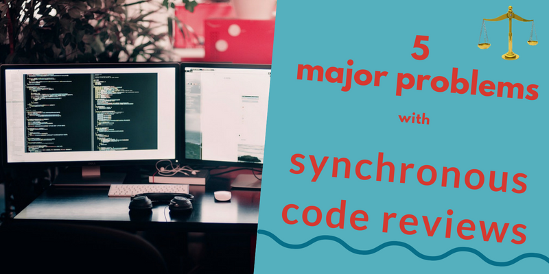 5 Major Problems With Synchronous Code Reviews