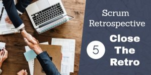 Scrum Retrospective 5 – Close The Retrospective